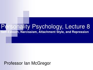 Personality Psychology, Lecture 8 Self-Esteem, Narcissism, Attachment Style, and Repression