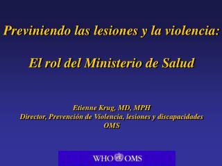 Previniendo las lesiones y la violencia:  El rol del Ministerio de Salud   Etienne Krug, MD, MPH Director, Prevenci n de