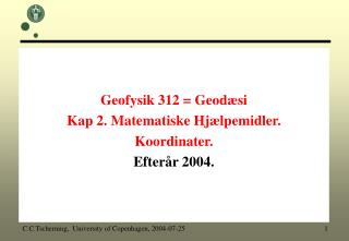 Geofysik 312  Geod si  Kap 2. Matematiske Hj lpemidler.  Koordinater. Efter r 2004.