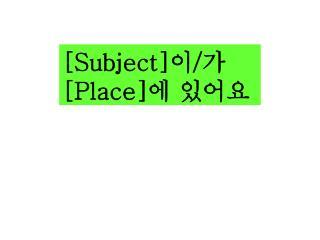 [Subject] 이 / 가  [Place] 에 있어요