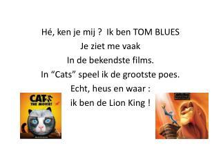 Hé, ken je mij ?  Ik ben TOM BLUES Je ziet me vaak  In de bekendste films.