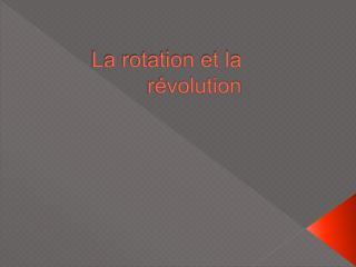 La rotation et la révolution