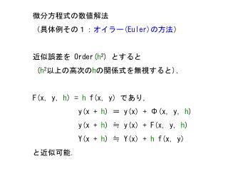 微分方程式の数値解法 (具体例その1: オイラー (Euler) の方法 ) 近似誤差を  Order( h 2 )  とすると ( h 2 以上の高次の h の関係式を無視すると ) ,