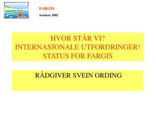 HVOR STÅR VI? INTERNASJONALE UTFORDRINGER! STATUS FOR FARGIS