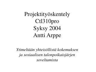 Projektityöskentely Ctl310 pro Syksy 200 4 Antti Arppe