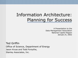 Information Architecture: Planning for Success  A Presentation to the  Data Management Association  National Capitol Reg
