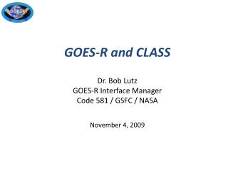 GOES-R and CLASS Dr. Bob Lutz GOES-R Interface Manager  Code 581 / GSFC / NASA November 4, 2009