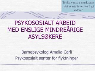 PSYKOSOSIALT ARBEID  MED ENSLIGE MINDREÅRIGE  ASYLSØKERE