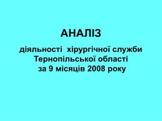 АНАЛІЗ діяльності  хірургічної служби Тернопільської області  за 9 місяців 2008 року