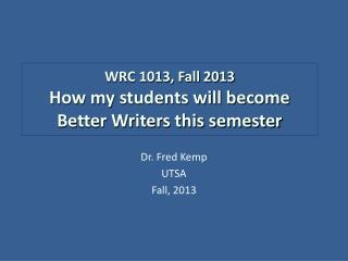 WRC 1013, Fall 2013 How my students will become  Better Writers this semester