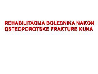 REHABILITACIJA BOLESNIKA NAKON  OSTEOPOROTSKE FRAKTURE KUKA