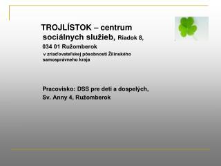 TROJLÍSTOK – centrum         sociálnych služieb,  Riadok 8,       034 01 Ružomberok