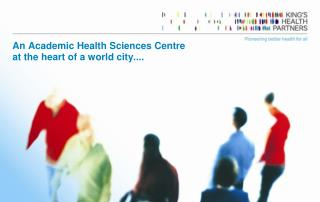 An Academic Health Sciences Centre  at the heart of a world city....