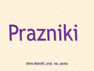 Prazniki  Denis  Matežič , prof. raz. pouka
