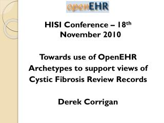 HISI Conference – 18 th  November 2010 Towards use of OpenEHR Archetypes to support views of