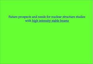 Future prospects and needs for nuclear structure studies with  high intensity stable beams