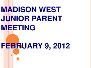 MADISON WEST JUNIOR PARENT MEETING FEBRUARY 9, 2012