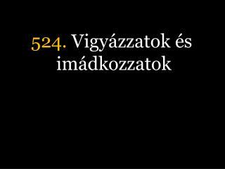 524.  Vigy�zzatok �s im�dkozzatok