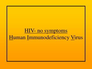 HIV- no symptoms H uman  I mmunodeficiency  V irus