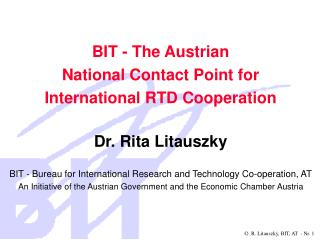 BIT - The Austrian National Contact Point for International RTD Cooperation Dr. Rita Litauszky