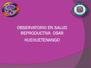 OBSERVATORIO EN SALUD REPRODUCTIVA  OSAR HUEHUETENANGO