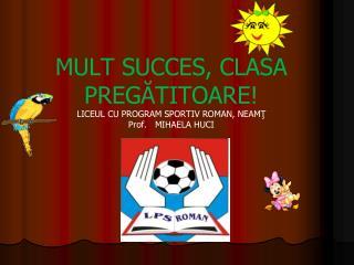 MULT SUCCES, CLASA PREG ĂTITOARE! LICEUL CU PROGRAM SPORTIV ROMAN, NEAMŢ P rof .   MIHAELA  HUCI