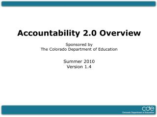 Accountability 2.0 Overview  Sponsored by  The Colorado Department of Education  Summer 2010 Version 1.4