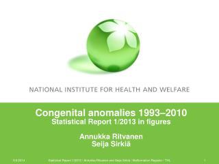 Congenital anomalies 1993 –2010 Statistical Report 1/2013 in figures Annukka Ritvanen Seija Sirkiä