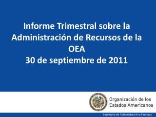 Informe Trimestral sobre la Administración de Recursos de la OEA  30 de septiembre de 2011
