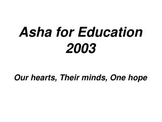 Asha for Education 2003 Our hearts, Their minds, One hope