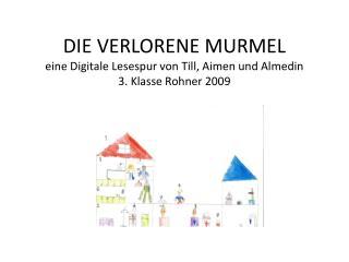 DIE VERLORENE MURMEL eine Digitale Lesespur von Till, Aimen und Almedin 3. Klasse Rohner 2009