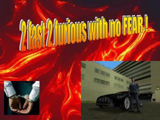 2 fast 2 furious with no FEAR !