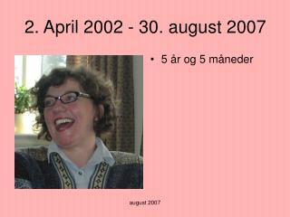 2. April 2002 - 30. august 2007
