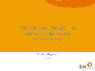 """The Advocacy Triangle"" –  an approach to empowerment  and social change Morten Bisgaard IBIS"