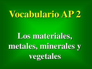 Vocabulario AP 2 Los materiales, metales, minerales y vegetales