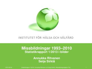 Missbildningar 1993 –2010 Statistikrapport 1/2013 i bilder Annukka Ritvanen Seija Sirkiä