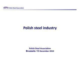 Polish steel industry Polish Steel Asso c iation  Brussels :  15  December  2010