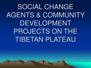 SOCIAL CHANGE AGENTS  COMMUNITY DEVELOPMENT PROJECTS ON THE TIBETAN PLATEAU