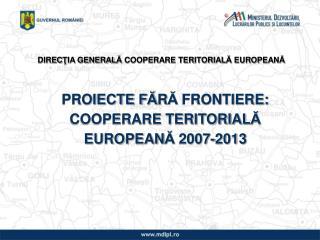 PROIECTE F Ă R Ă  FRONTIERE: COOPERARE TERITORIAL Ă  EUROPEAN Ă  2007-2013