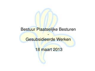 Bestuur Plaatselijke Besturen - Gesubsidieerde Werken  18 maart 2013