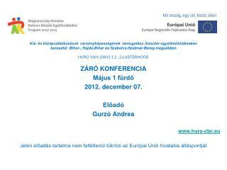 ZÁRÓ KONFERENCIA Május 1 fürdő 2012 . december 07. Előadó Gurzó Andrea huro-cbc.eu