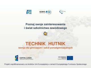 TECHNIK  HUTNIK wersja dla gimnazjum i szkół ponadgimnazjalnych