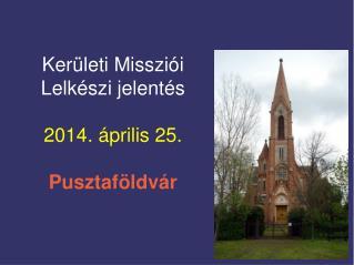 Kerületi Missziói Lelkészi jelentés 2014. április 25. Pusztaföldvár