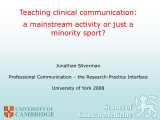 Teaching clinical communication:  a mainstream activity or just a minority sport     Jonathan Silverman  Professional Co