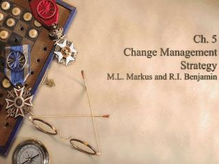 Ch. 5 Change Management Strategy M.L. Markus and R.I. Benjamin