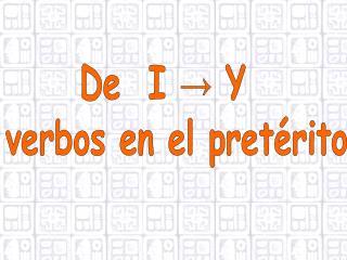 De  I → Y   verbos en el pretérito