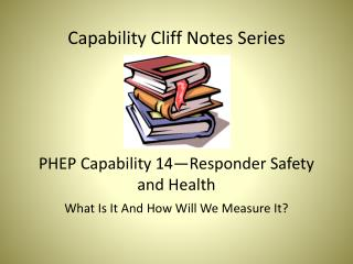 Capability Cliff Notes Series PHEP Capability 14—Responder Safety and Health