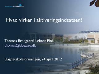 Thomas Bredgaard, Lektor,  P.hd . thomas@dps.aau.dk Daghøjskoleforeningen, 24 april 2012