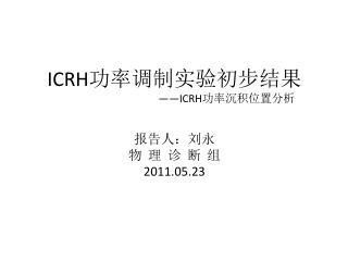 ICRH 功率调制实验初步结果 ——ICRH 功率沉积位置分析 报告人:刘永 物  理  诊  断  组 2011.05.23