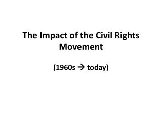 The Impact of the Civil Rights Movement  (1960s    today)